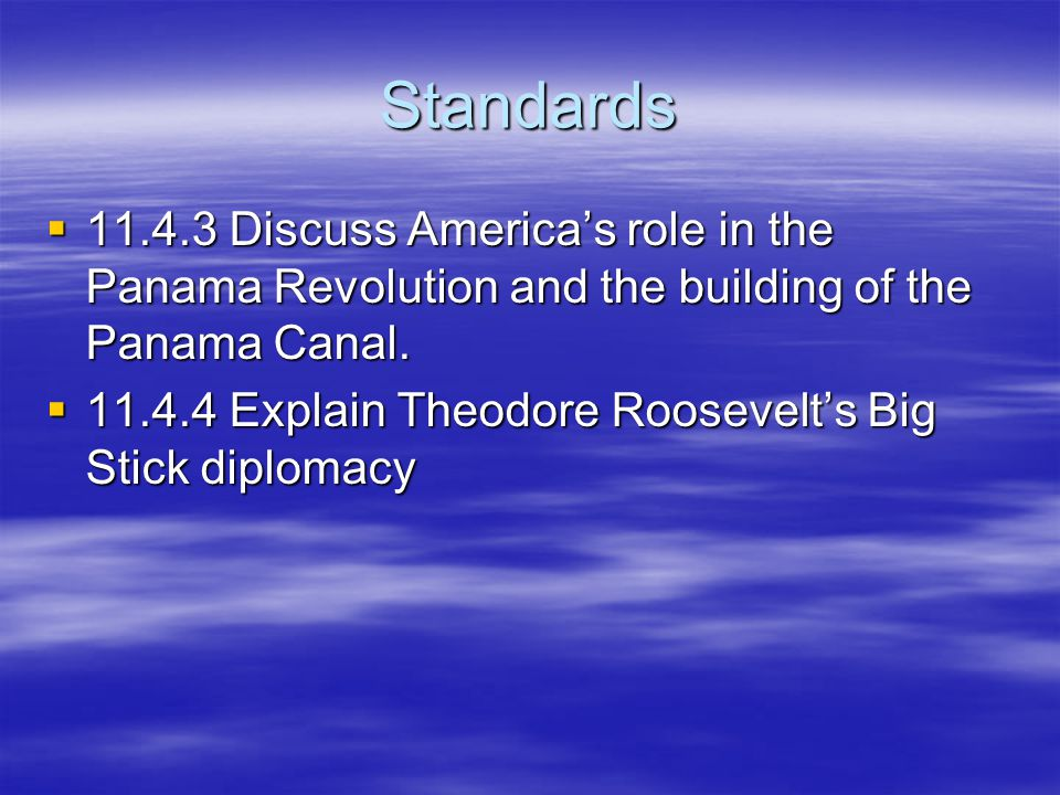 Standards  11.4.3 Discuss America's role in the Panama Revolution and the building of the Panama Canal.  11.4.4 Explain Theodore Roosevelt's Big Sti