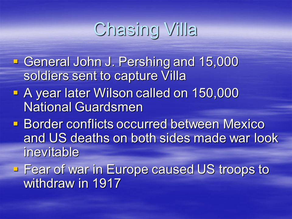 Chasing Villa  General John J. Pershing and 15,000 soldiers sent to capture Villa  A year later Wilson called on 150,000 National Guardsmen  Border