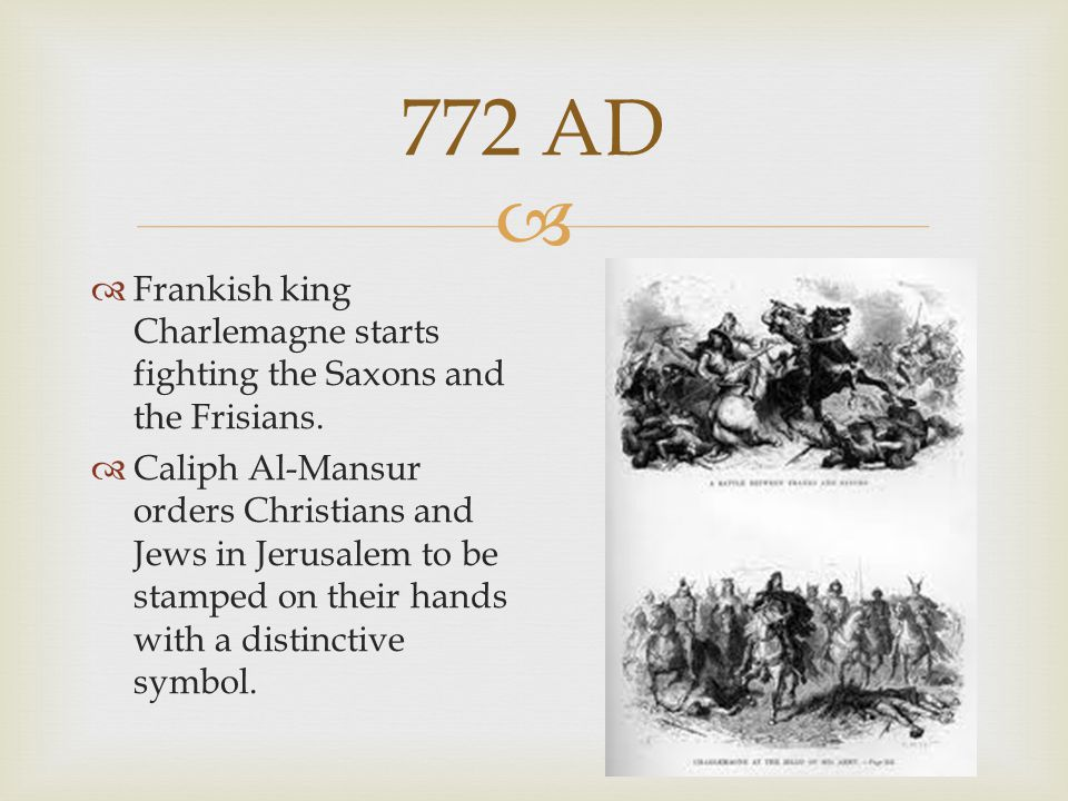  772 AD  Frankish king Charlemagne starts fighting the Saxons and the Frisians.  Caliph Al-Mansur orders Christians and Jews in Jerusalem to be sta