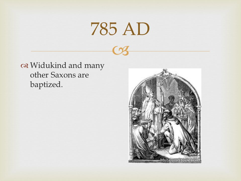  785 AD  Widukind and many other Saxons are baptized.