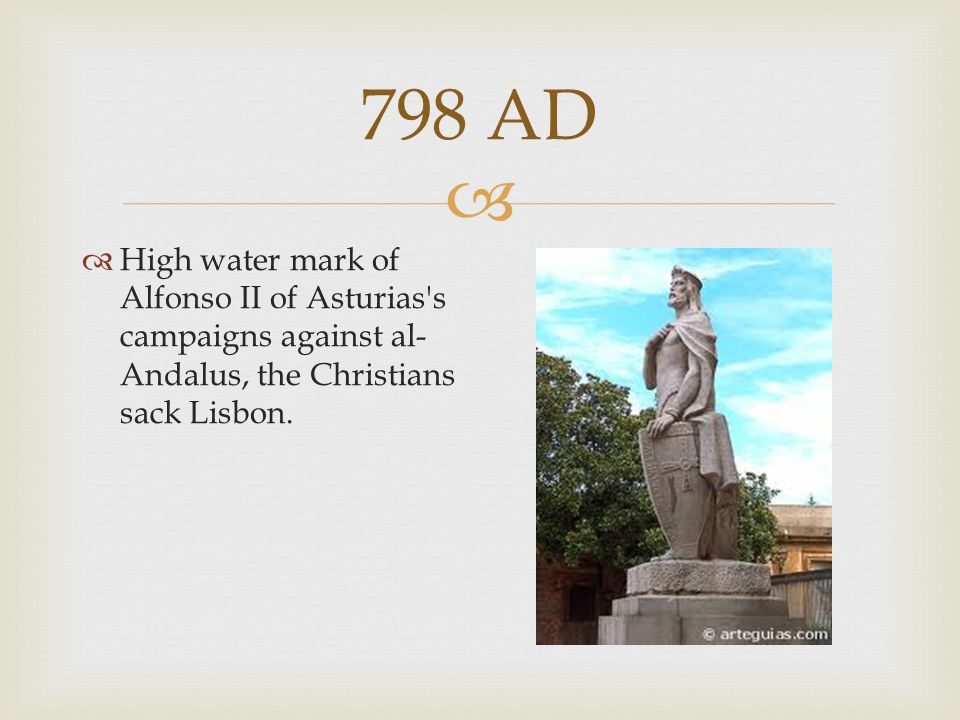 798 AD  High water mark of Alfonso II of Asturias's campaigns against al- Andalus, the Christians sack Lisbon.