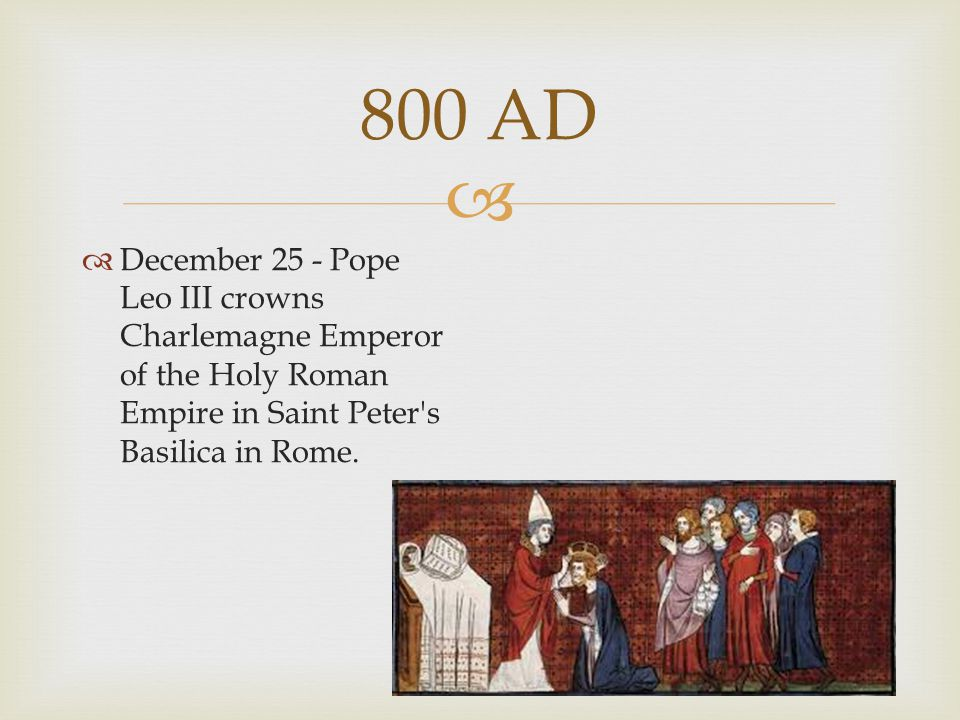  800 AD  December 25 - Pope Leo III crowns Charlemagne Emperor of the Holy Roman Empire in Saint Peter's Basilica in Rome.
