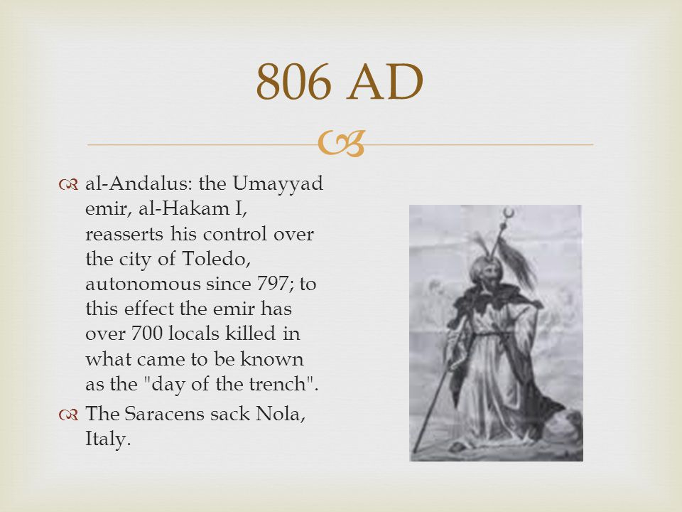  806 AD  al-Andalus: the Umayyad emir, al-Hakam I, reasserts his control over the city of Toledo, autonomous since 797; to this effect the emir has