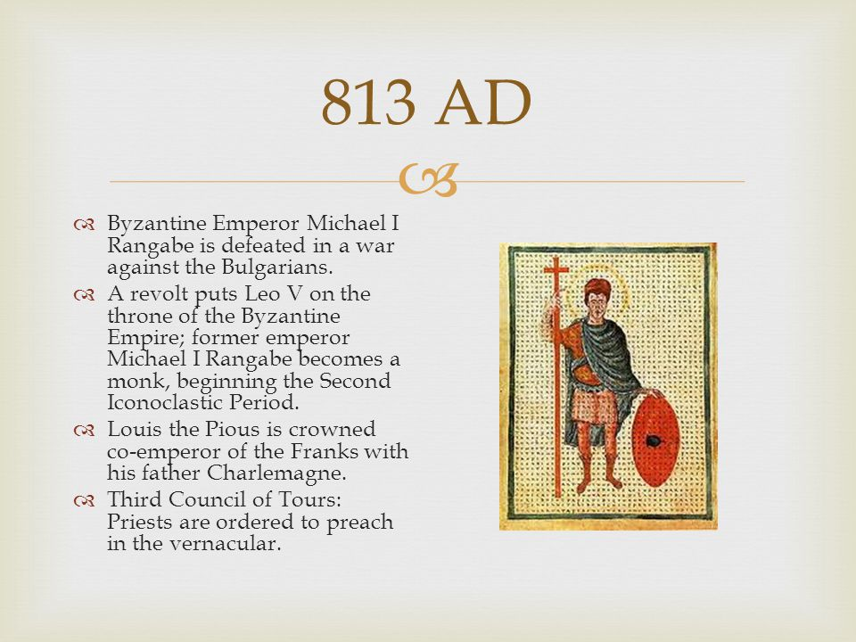  813 AD  Byzantine Emperor Michael I Rangabe is defeated in a war against the Bulgarians.  A revolt puts Leo V on the throne of the Byzantine Empir