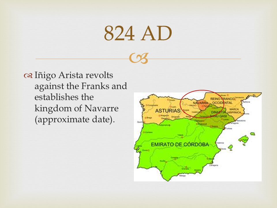  824 AD  Iñigo Arista revolts against the Franks and establishes the kingdom of Navarre (approximate date).