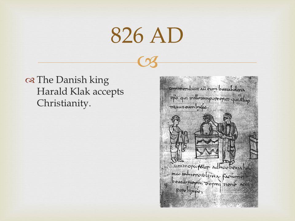  826 AD  The Danish king Harald Klak accepts Christianity.