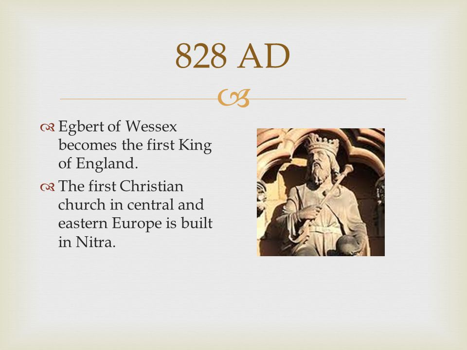  828 AD  Egbert of Wessex becomes the first King of England.  The first Christian church in central and eastern Europe is built in Nitra.