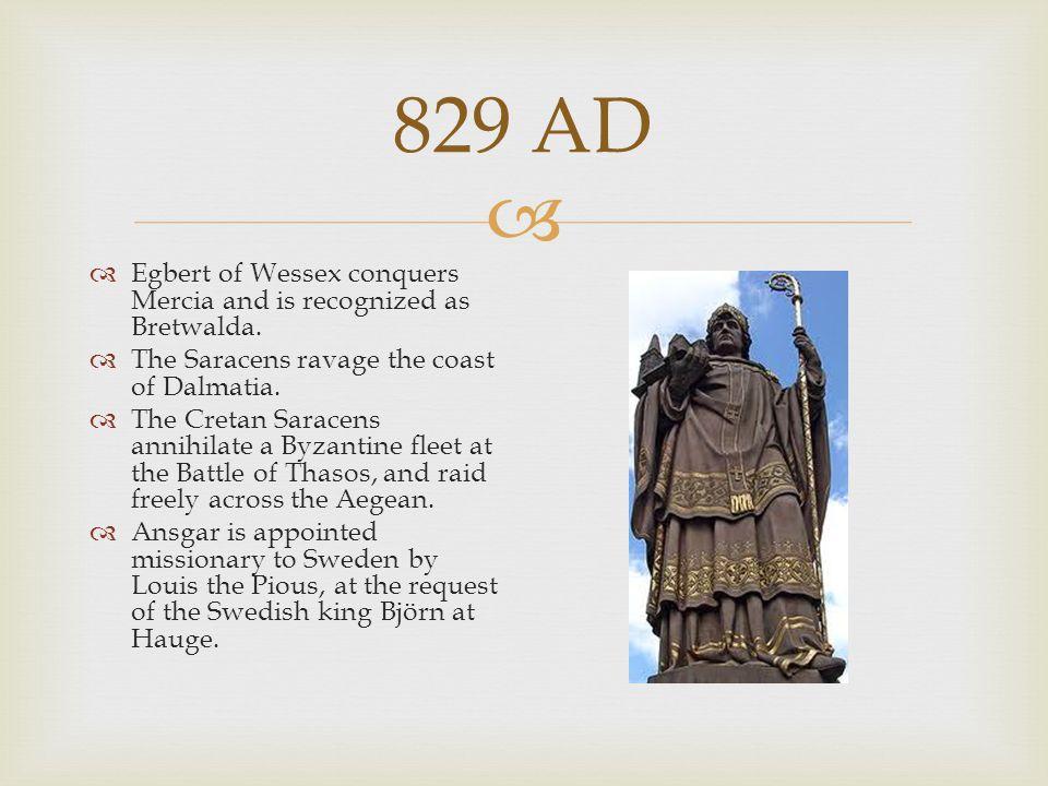  829 AD  Egbert of Wessex conquers Mercia and is recognized as Bretwalda.  The Saracens ravage the coast of Dalmatia.  The Cretan Saracens annihil