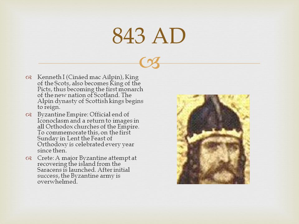  843 AD  Kenneth I (Cináed mac Ailpín), King of the Scots, also becomes King of the Picts, thus becoming the first monarch of the new nation of Scot