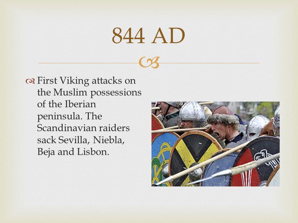  844 AD  First Viking attacks on the Muslim possessions of the Iberian peninsula. The Scandinavian raiders sack Sevilla, Niebla, Beja and Lisbon.