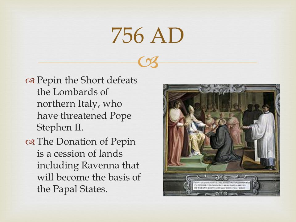  756 AD  Pepin the Short defeats the Lombards of northern Italy, who have threatened Pope Stephen II.  The Donation of Pepin is a cession of lands