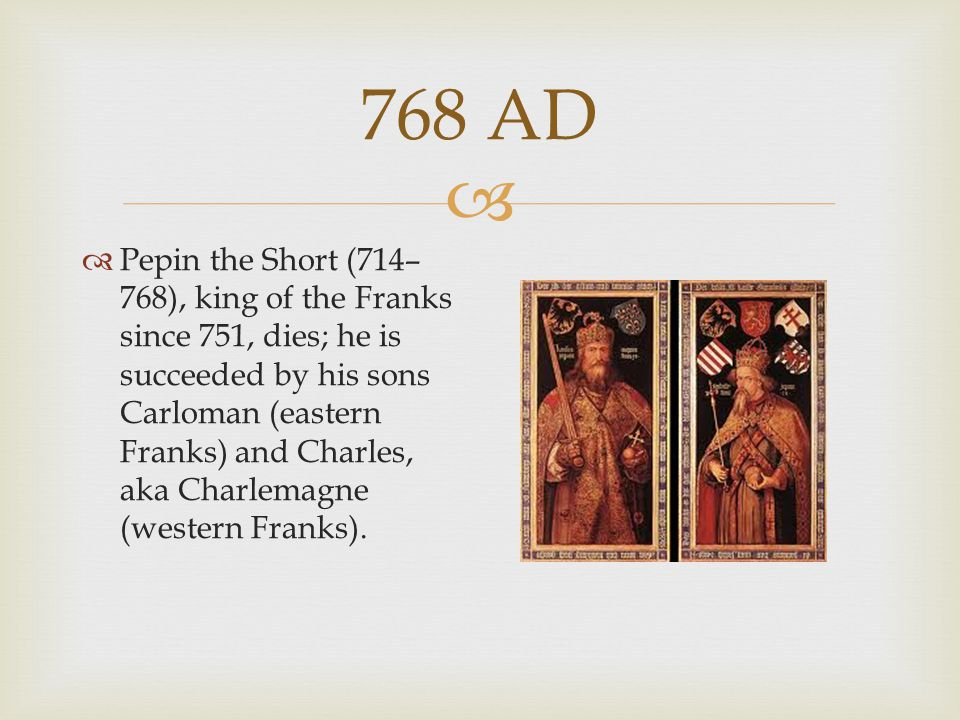  768 AD  Pepin the Short (714– 768), king of the Franks since 751, dies; he is succeeded by his sons Carloman (eastern Franks) and Charles, aka Char