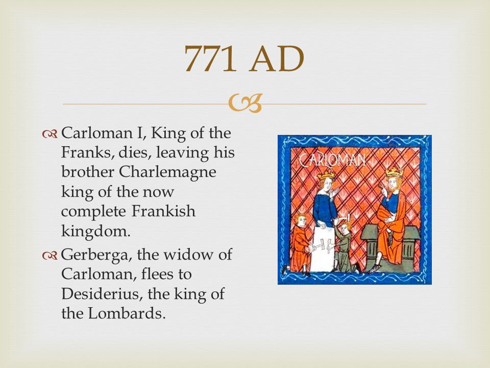  771 AD  Carloman I, King of the Franks, dies, leaving his brother Charlemagne king of the now complete Frankish kingdom.  Gerberga, the widow of C