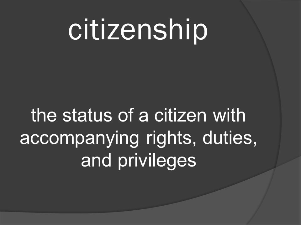 citizenship the status of a citizen with accompanying rights, duties, and privileges