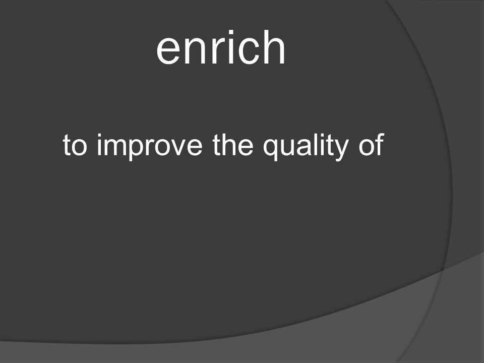 enrich to improve the quality of