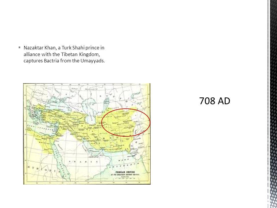  Nazaktar Khan, a Turk Shahi prince in alliance with the Tibetan Kingdom, captures Bactria from the Umayyads.