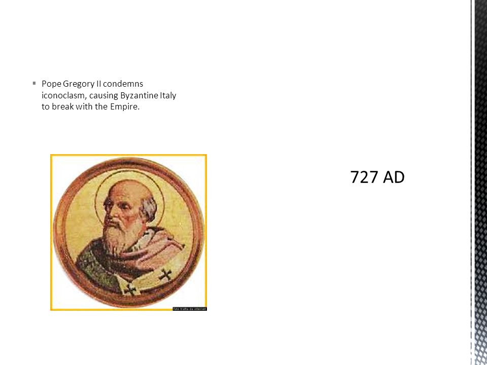  Pope Gregory II condemns iconoclasm, causing Byzantine Italy to break with the Empire.