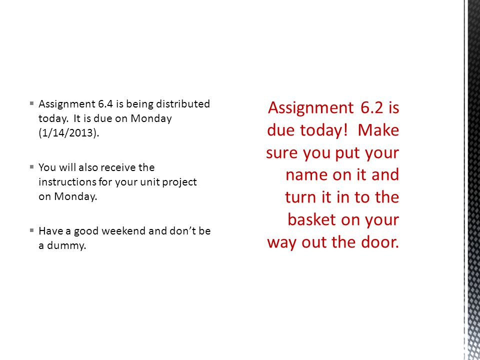  Assignment 6.4 is being distributed today.It is due on Monday (1/14/2013).
