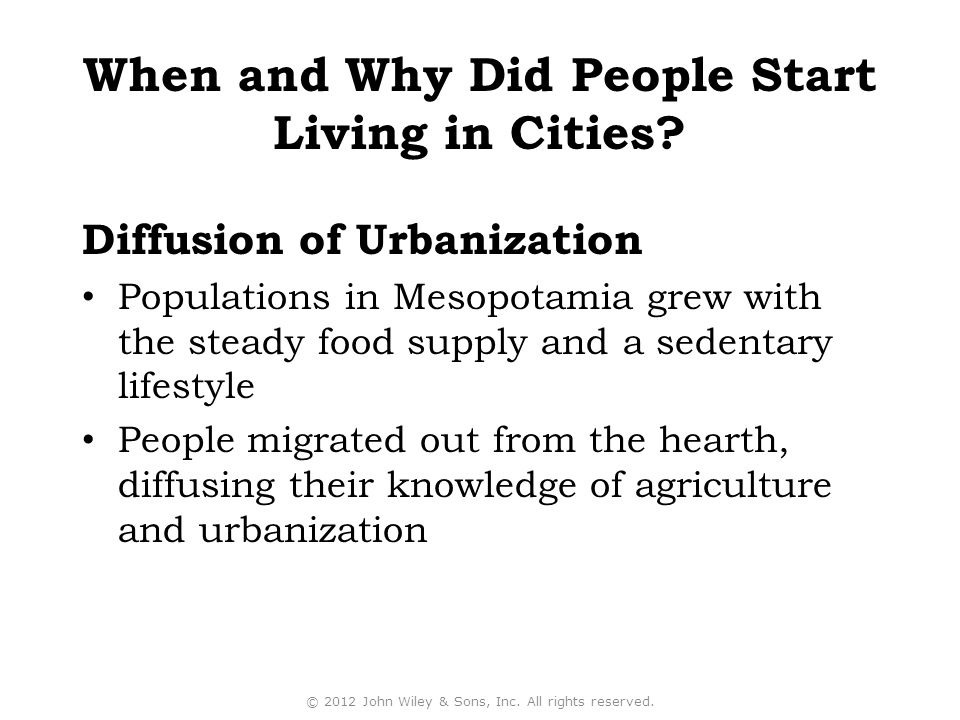 Populations in Mesopotamia grew with the steady food supply and a sedentary lifestyle People migrated out from the hearth, diffusing their knowledge of agriculture and urbanization Diffusion of Urbanization © 2012 John Wiley & Sons, Inc.