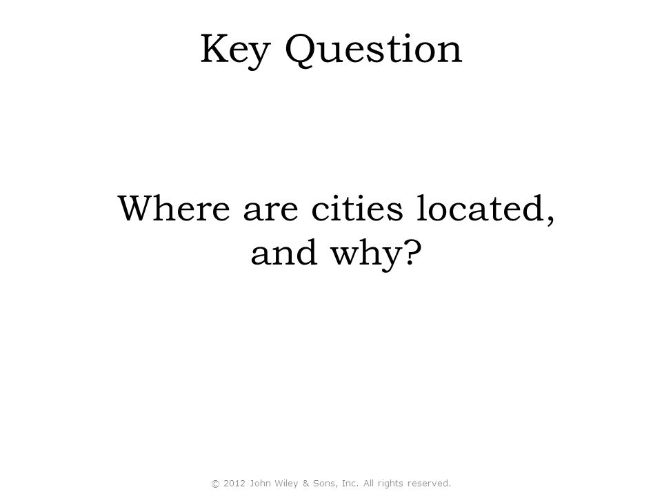 © 2012 John Wiley & Sons, Inc. All rights reserved. Key Question Where are cities located, and why?