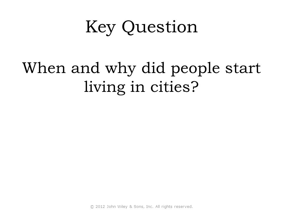 Key Question When and why did people start living in cities? © 2012 John Wiley & Sons, Inc. All rights reserved.