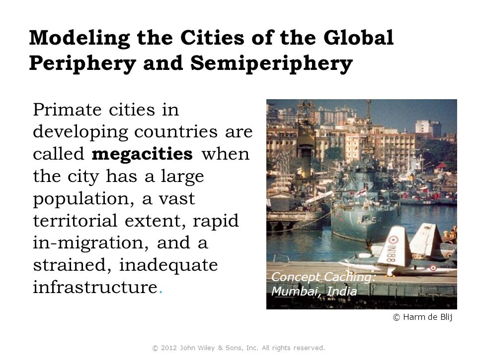 Modeling the Cities of the Global Periphery and Semiperiphery Primate cities in developing countries are called megacities when the city has a large population, a vast territorial extent, rapid in-migration, and a strained, inadequate infrastructure.