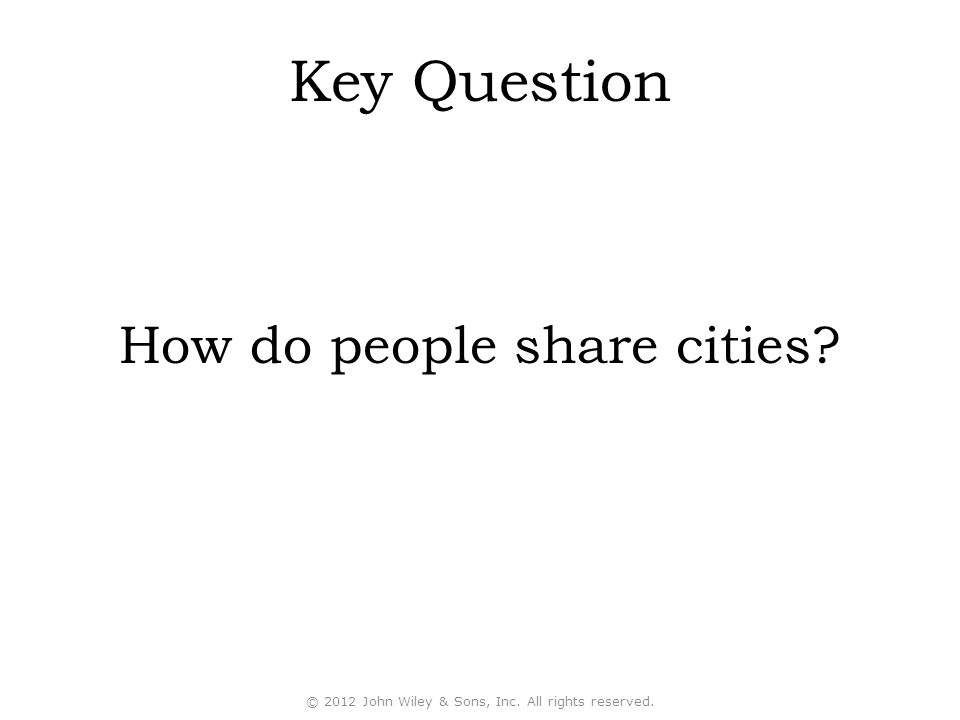 How do people share cities? Key Question © 2012 John Wiley & Sons, Inc. All rights reserved.