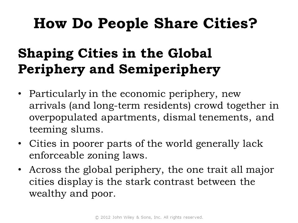 Shaping Cities in the Global Periphery and Semiperiphery Particularly in the economic periphery, new arrivals (and long-term residents) crowd together in overpopulated apartments, dismal tenements, and teeming slums.
