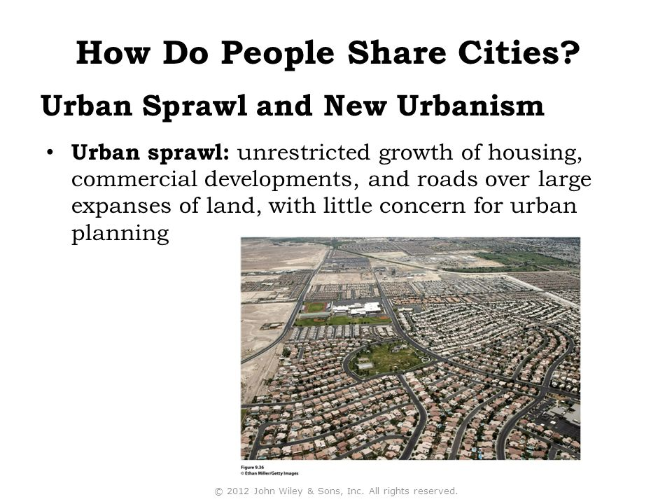 Urban Sprawl and New Urbanism Urban sprawl: unrestricted growth of housing, commercial developments, and roads over large expanses of land, with little concern for urban planning © 2012 John Wiley & Sons, Inc.