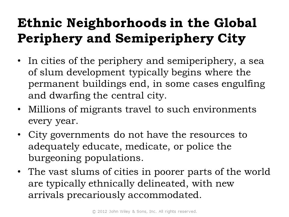 Ethnic Neighborhoods in the Global Periphery and Semiperiphery City In cities of the periphery and semiperiphery, a sea of slum development typically begins where the permanent buildings end, in some cases engulfing and dwarfing the central city.