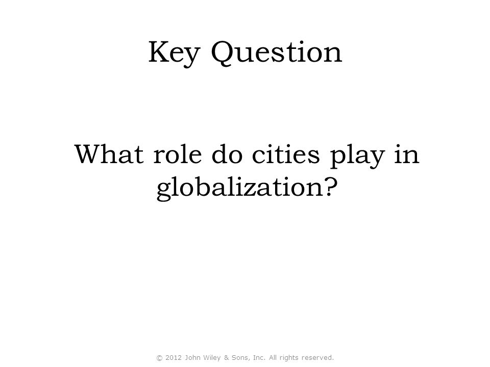 Key Question What role do cities play in globalization? © 2012 John Wiley & Sons, Inc. All rights reserved.