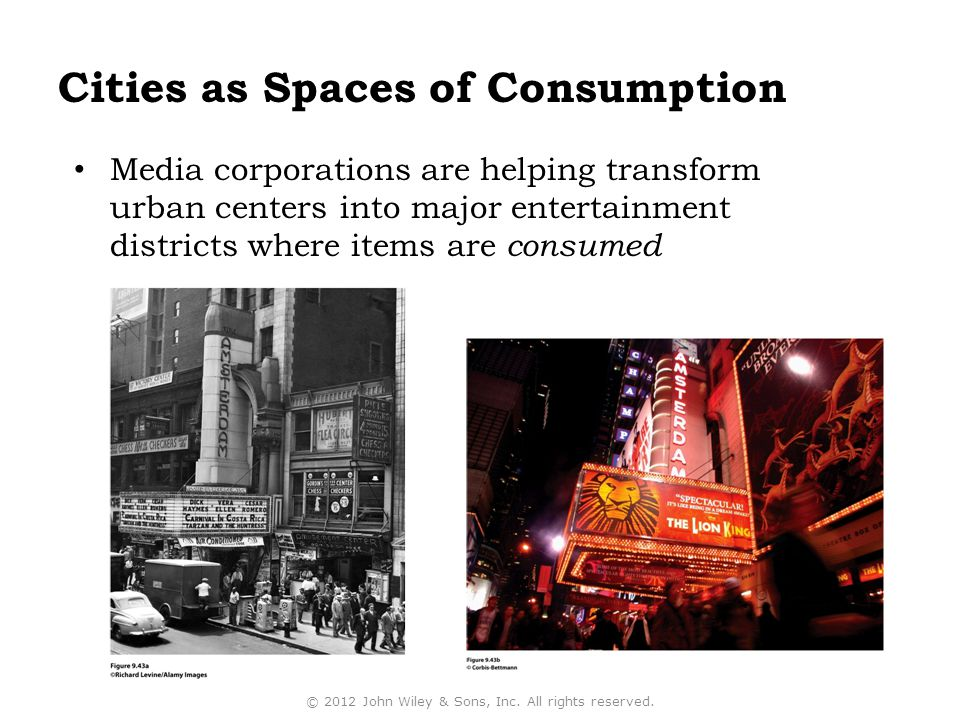 Cities as Spaces of Consumption Media corporations are helping transform urban centers into major entertainment districts where items are consumed © 2012 John Wiley & Sons, Inc.