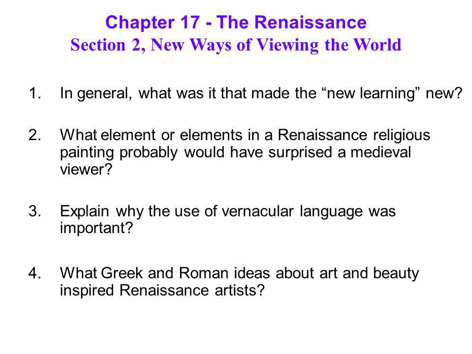 "Chapter 17 - The Renaissance Section 2, New Ways of Viewing the World 1.In general, what was it that made the ""new learning"" new? 2.What element or el"