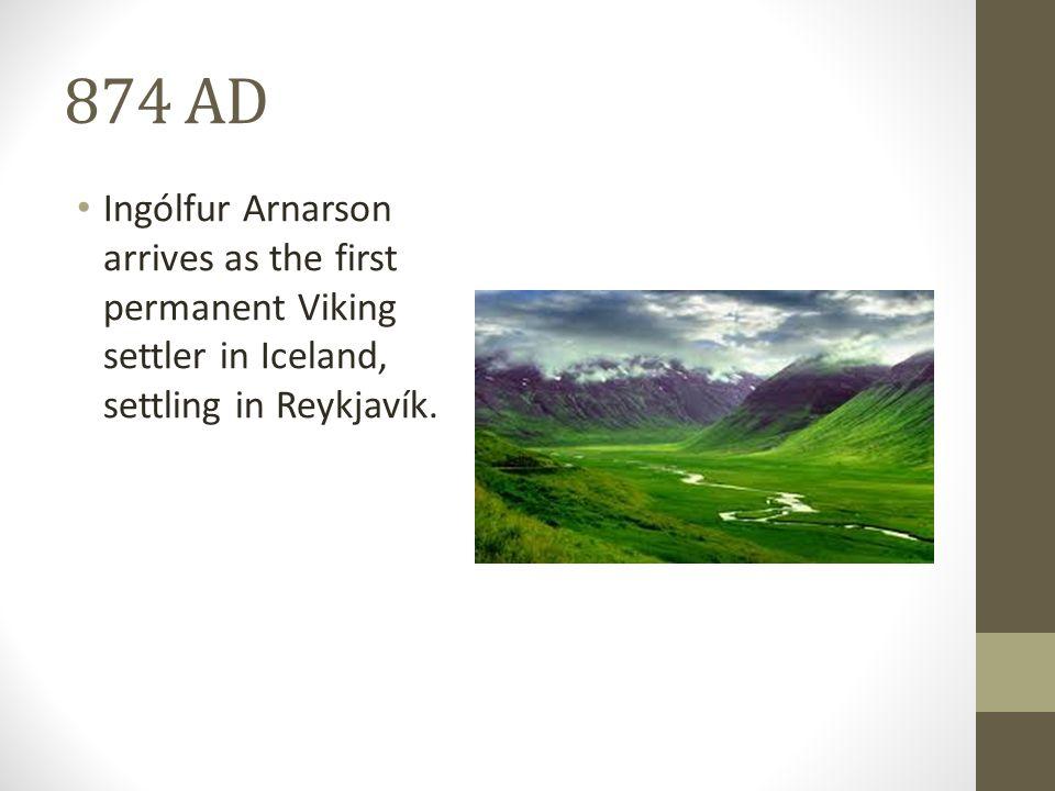 874 AD Ingólfur Arnarson arrives as the first permanent Viking settler in Iceland, settling in Reykjavík.