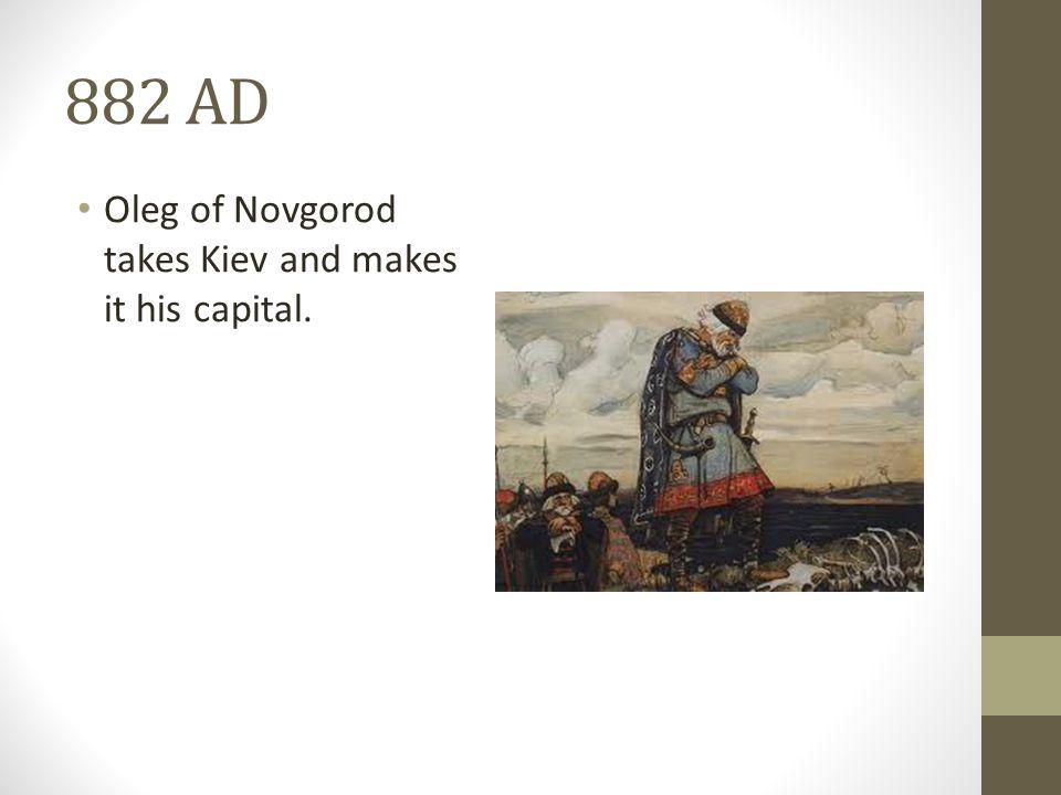 882 AD Oleg of Novgorod takes Kiev and makes it his capital.