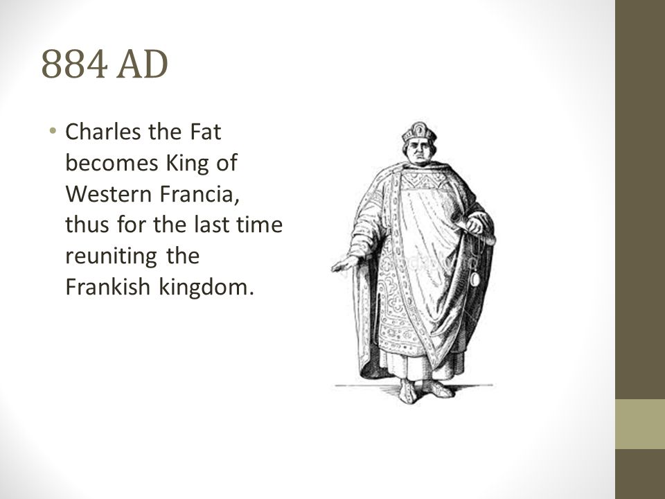 884 AD Charles the Fat becomes King of Western Francia, thus for the last time reuniting the Frankish kingdom.
