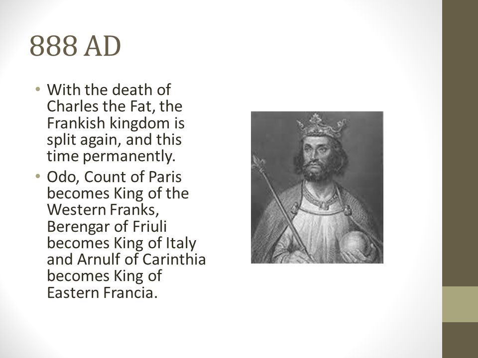 888 AD With the death of Charles the Fat, the Frankish kingdom is split again, and this time permanently.
