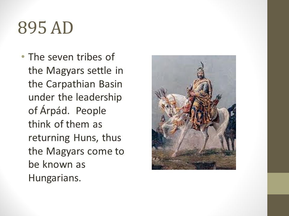 895 AD The seven tribes of the Magyars settle in the Carpathian Basin under the leadership of Árpád.