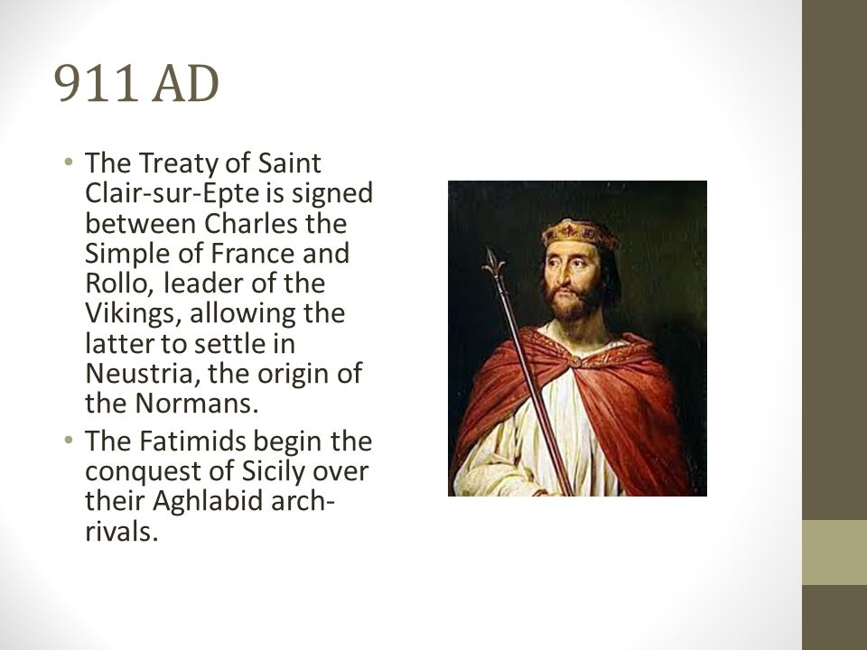 911 AD The Treaty of Saint Clair-sur-Epte is signed between Charles the Simple of France and Rollo, leader of the Vikings, allowing the latter to settle in Neustria, the origin of the Normans.