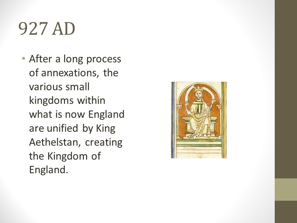 927 AD After a long process of annexations, the various small kingdoms within what is now England are unified by King Aethelstan, creating the Kingdom of England.