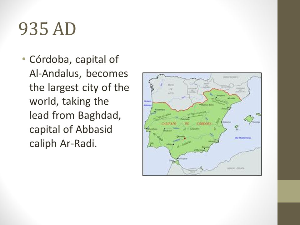 935 AD Córdoba, capital of Al-Andalus, becomes the largest city of the world, taking the lead from Baghdad, capital of Abbasid caliph Ar-Radi.
