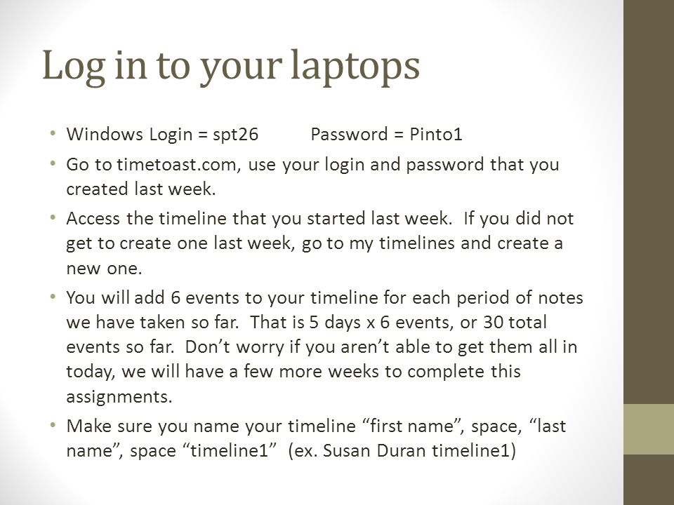 Log in to your laptops Windows Login = spt26Password = Pinto1 Go to timetoast.com, use your login and password that you created last week.