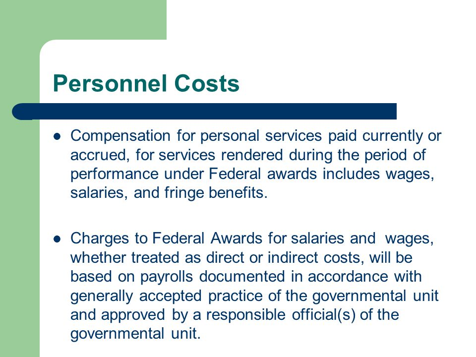 Personnel Costs Compensation for personal services paid currently or accrued, for services rendered during the period of performance under Federal awards includes wages, salaries, and fringe benefits.