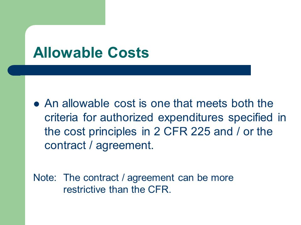 Allowable Costs An allowable cost is one that meets both the criteria for authorized expenditures specified in the cost principles in 2 CFR 225 and / or the contract / agreement.