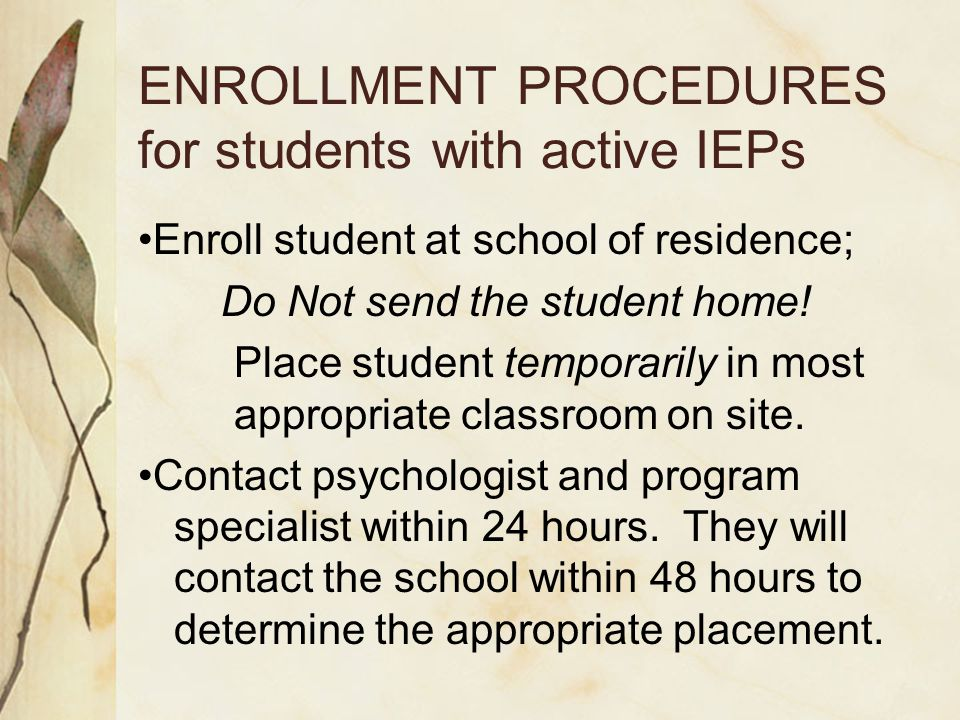 ENROLLMENT PROCEDURES for students with active IEPs Enroll student at school of residence; Do Not send the student home.