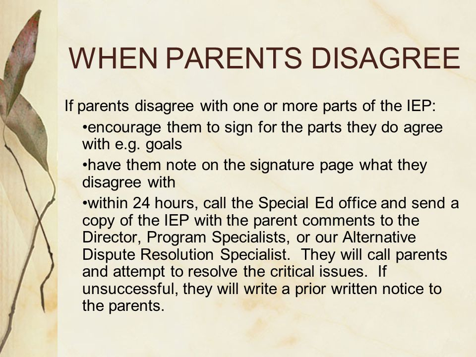 WHEN PARENTS DISAGREE If parents disagree with one or more parts of the IEP: encourage them to sign for the parts they do agree with e.g.