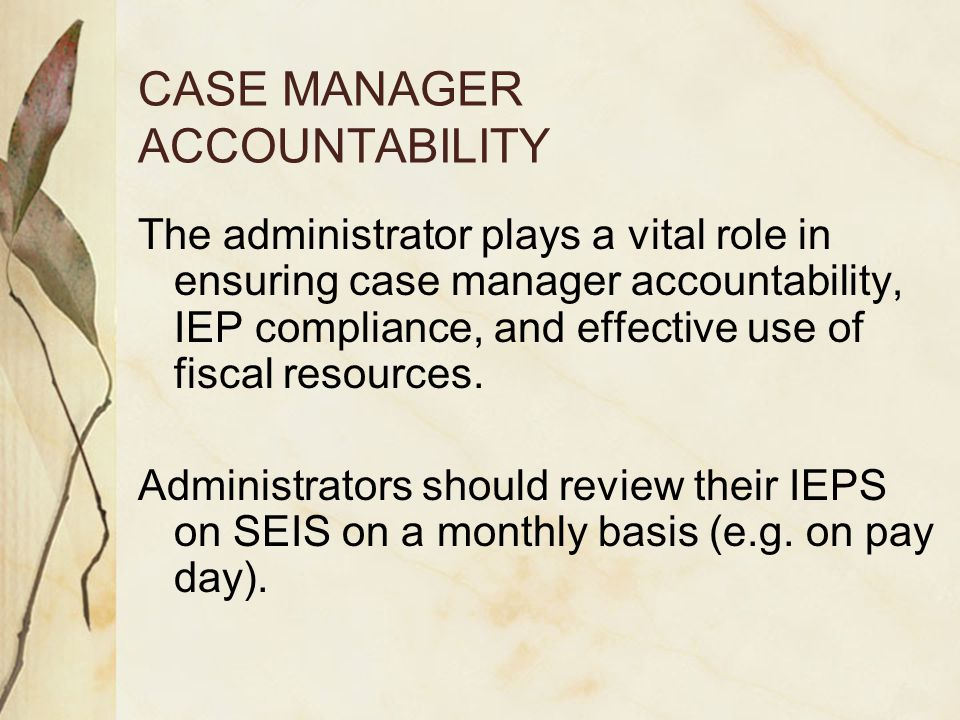 CASE MANAGER ACCOUNTABILITY The administrator plays a vital role in ensuring case manager accountability, IEP compliance, and effective use of fiscal resources.
