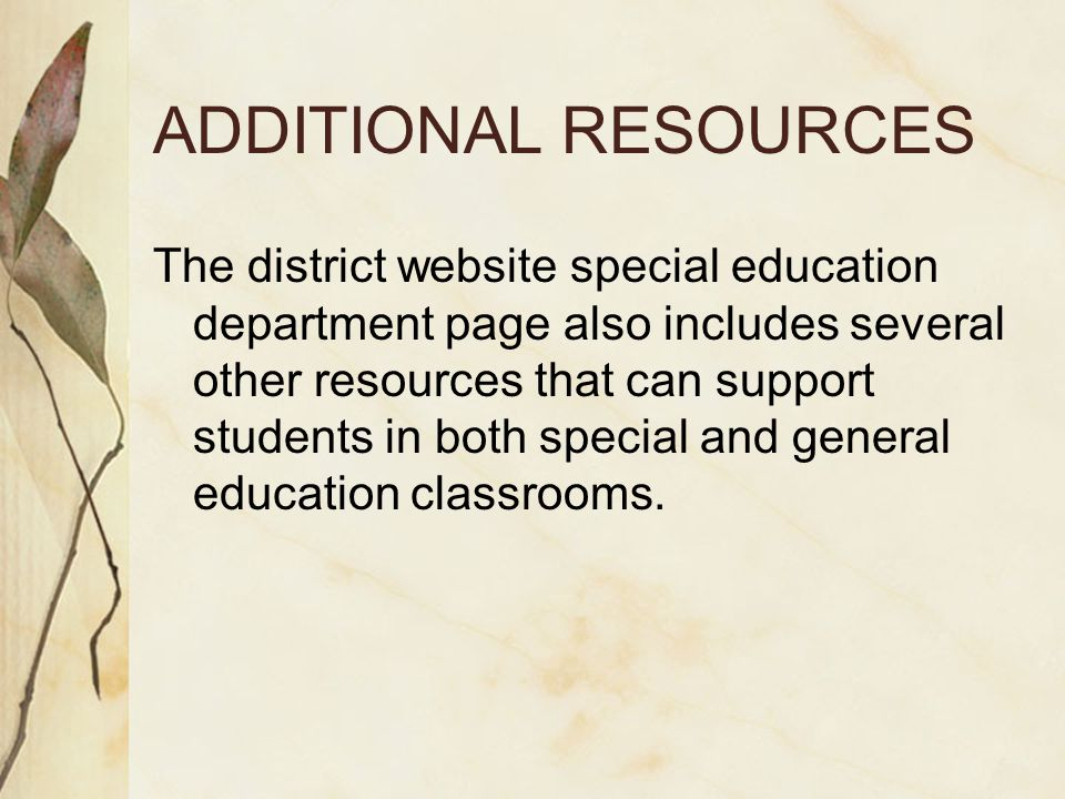 ADDITIONAL RESOURCES The district website special education department page also includes several other resources that can support students in both special and general education classrooms.