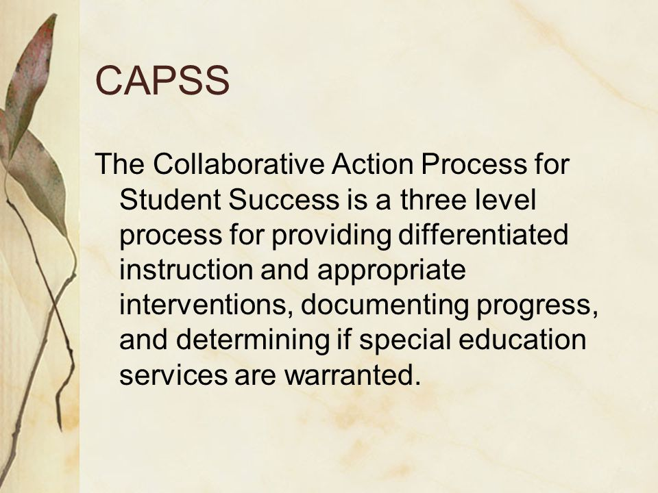 CAPSS The Collaborative Action Process for Student Success is a three level process for providing differentiated instruction and appropriate interventions, documenting progress, and determining if special education services are warranted.
