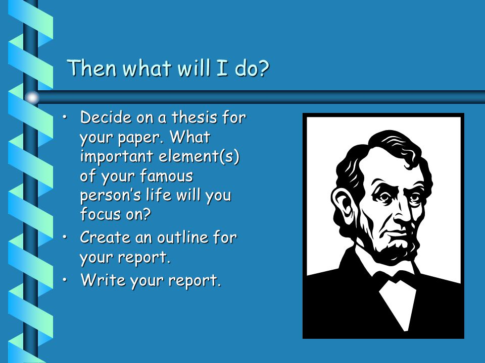 Then what will I do. Decide on a thesis for your paper.